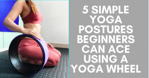5 Simple Yoga Postures Beginners Can Ace Using A Yoga Wheel
