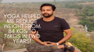 Yoga helped me reduce weight from 84 kgs to 76kgs in two years!